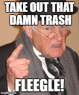 Back In My Day Meme | TAKE OUT THAT DAMN TRASH FLEEGLE! | image tagged in memes,back in my day | made w/ Imgflip meme maker
