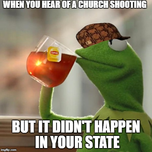 But Thats None Of My Business Meme | WHEN YOU HEAR OF A CHURCH SHOOTING BUT IT DIDN'T HAPPEN IN YOUR STATE | image tagged in memes,but thats none of my business,kermit the frog,scumbag | made w/ Imgflip meme maker
