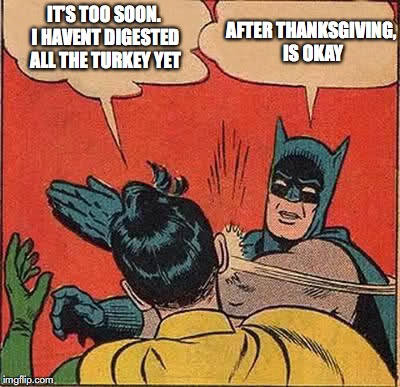 Batman Slapping Robin Meme | IT'S TOO SOON. I HAVENT DIGESTED ALL THE TURKEY YET AFTER THANKSGIVING, IS OKAY | image tagged in memes,batman slapping robin | made w/ Imgflip meme maker