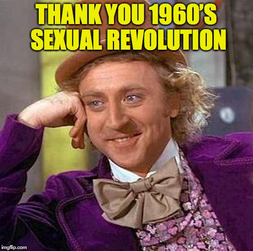 Creepy Condescending Wonka Meme | THANK YOU 1960'S SEXUAL REVOLUTION | image tagged in memes,creepy condescending wonka | made w/ Imgflip meme maker