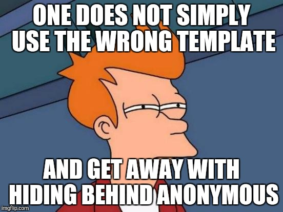 Except I have | ONE DOES NOT SIMPLY USE THE WRONG TEMPLATE AND GET AWAY WITH HIDING BEHIND ANONYMOUS | image tagged in memes,futurama fry,anonymous,template | made w/ Imgflip meme maker