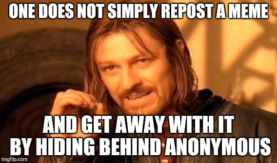 One Does Not Simply Meme | ONE DOES NOT SIMPLY REPOST A MEME AND GET AWAY WITH IT BY HIDING BEHIND ANONYMOUS | image tagged in memes,one does not simply,anonymous,repost | made w/ Imgflip meme maker