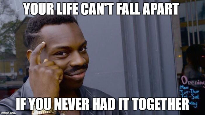 Roll Safe Think About It Meme | YOUR LIFE CAN'T FALL APART IF YOU NEVER HAD IT TOGETHER | image tagged in roll safe think about it | made w/ Imgflip meme maker