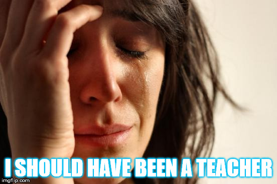 First World Problems Meme | I SHOULD HAVE BEEN A TEACHER | image tagged in memes,first world problems | made w/ Imgflip meme maker