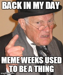 Back In My Day Meme | BACK IN MY DAY MEME WEEKS USED TO BE A THING | image tagged in memes,back in my day | made w/ Imgflip meme maker