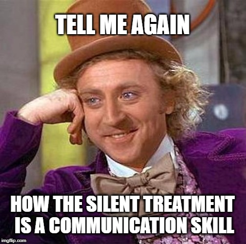 Creepy Condescending Wonka Meme | TELL ME AGAIN HOW THE SILENT TREATMENT IS A COMMUNICATION SKILL | image tagged in memes,creepy condescending wonka,relationships,communication | made w/ Imgflip meme maker