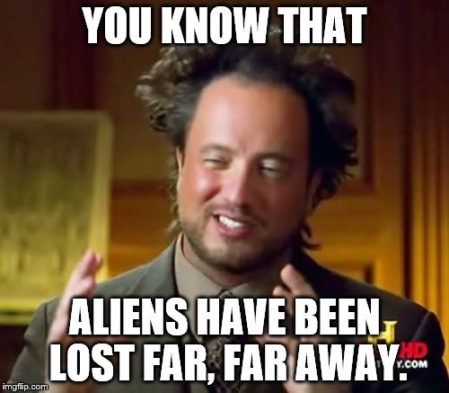 Ancient Aliens Meme | YOU KNOW THAT ALIENS HAVE BEEN LOST FAR, FAR AWAY. | image tagged in memes,ancient aliens | made w/ Imgflip meme maker