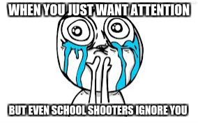 Crying Because Of Cute Meme | WHEN YOU JUST WANT ATTENTION BUT EVEN SCHOOL SHOOTERS IGNORE YOU | image tagged in memes,crying because of cute | made w/ Imgflip meme maker