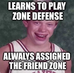 LEARNS TO PLAY ZONE DEFENSE ALWALYS ASSIGNED THE FRIEND ZONE | image tagged in bad luck brian basketball player | made w/ Imgflip meme maker