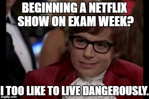 The Addiction of Netflix. | BEGINNING A NETFLIX SHOW ON EXAM WEEK? I TOO LIKE TO LIVE DANGEROUSLY. | image tagged in memes,i too like to live dangerously,netflix,addiction | made w/ Imgflip meme maker
