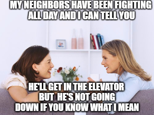It matters which floors you visit | MY NEIGHBORS HAVE BEEN FIGHTING ALL DAY AND I CAN TELL YOU HE'LL GET IN THE ELEVATOR BUT  HE'S NOT GOING DOWN IF YOU KNOW WHAT I MEAN | image tagged in women talking,meme | made w/ Imgflip meme maker