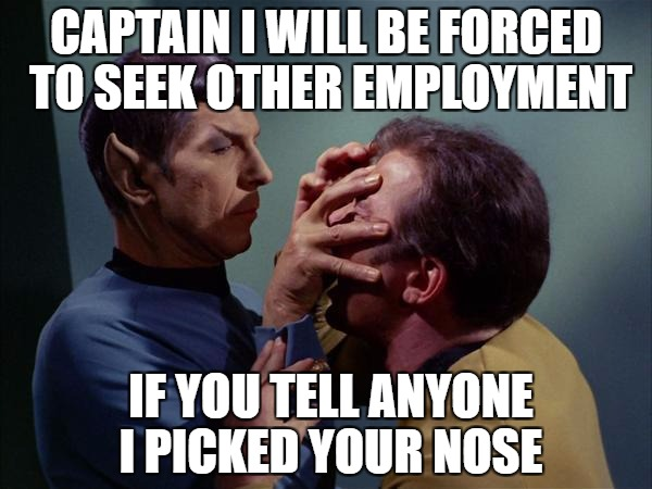 buger logic | CAPTAIN I WILL BE FORCED TO SEEK OTHER EMPLOYMENT IF YOU TELL ANYONE I PICKED YOUR NOSE | image tagged in spock mind meld,star trek week | made w/ Imgflip meme maker
