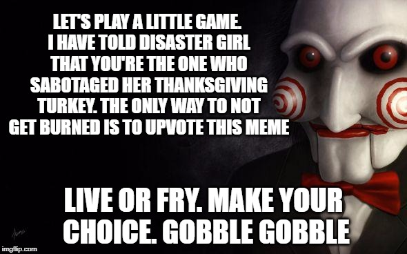 Jigsaw Thanksgiving Trap | LET'S PLAY A LITTLE GAME. I HAVE TOLD DISASTER GIRL THAT YOU'RE THE ONE WHO SABOTAGED HER THANKSGIVING TURKEY. THE ONLY WAY TO NOT GET BURNE | image tagged in jigsaw,memes,disaster girl,firestarter,turkey,thanksgiving | made w/ Imgflip meme maker
