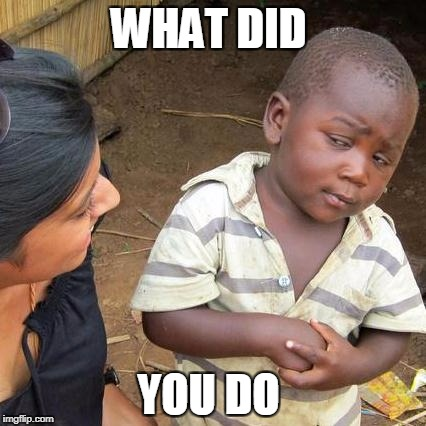 Third World Skeptical Kid Meme | WHAT DID YOU DO | image tagged in memes,third world skeptical kid | made w/ Imgflip meme maker