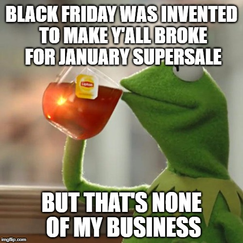 But Thats None Of My Business Meme | BLACK FRIDAY WAS INVENTED TO MAKE Y'ALL BROKE FOR JANUARY SUPERSALE BUT THAT'S NONE OF MY BUSINESS | image tagged in memes,but thats none of my business,kermit the frog,black friday,sale,thanksgiving | made w/ Imgflip meme maker