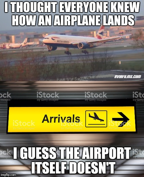 You better fix the sign, ariport | I THOUGHT EVERYONE KNEW HOW AN AIRPLANE LANDS I GUESS THE AIRPORT ITSELF DOESN'T | image tagged in airplane,landing,signs | made w/ Imgflip meme maker