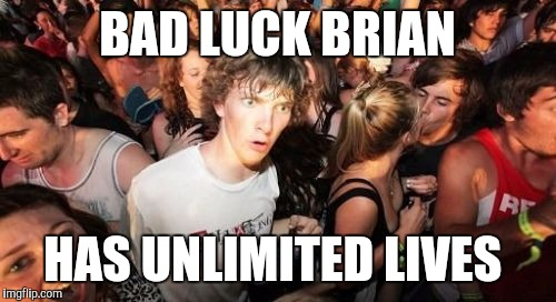 Let that sink in...  | BAD LUCK BRIAN HAS UNLIMITED LIVES | image tagged in memes,sudden clarity clarence,bad luck brian,good luck brian | made w/ Imgflip meme maker