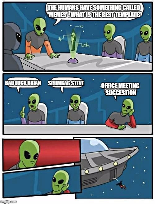 "Alien Meeting Suggestion Meme | THE HUMANS HAVE SOMETHING CALLED ""MEMES"". WHAT IS THE BEST TEMPLATE? BAD LUCK BRIAN SCUMBAG STEVE OFFICE MEETING SUGGESTION 