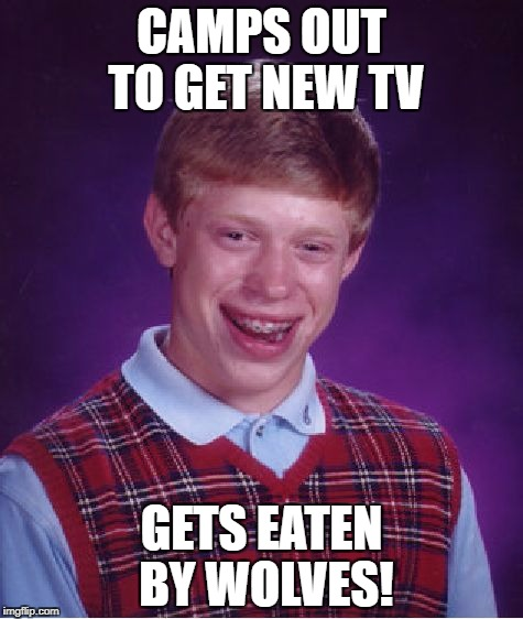 Bad Luck Brian Meme | CAMPS OUT TO GET NEW TV GETS EATEN BY WOLVES! | image tagged in memes,bad luck brian | made w/ Imgflip meme maker