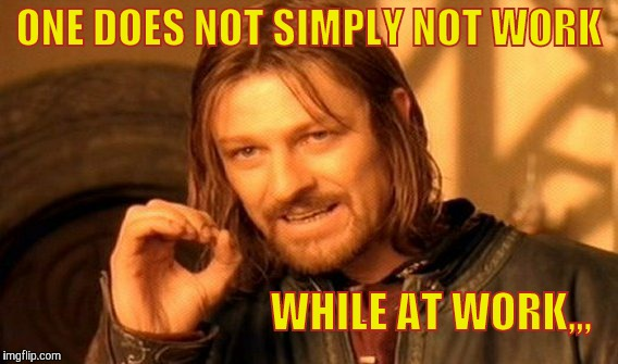 One Does Not Simply Meme | ONE DOES NOT SIMPLY NOT WORK WHILE AT WORK,,, | image tagged in memes,one does not simply | made w/ Imgflip meme maker