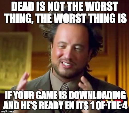Ancient Aliens Meme | DEAD IS NOT THE WORST THING, THE WORST THING IS IF YOUR GAME IS DOWNLOADING AND HE'S READY EN ITS 1 OF THE 4 | image tagged in memes,ancient aliens | made w/ Imgflip meme maker