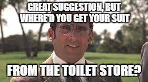 GREAT SUGGESTION, BUT WHERE'D YOU GET YOUR SUIT FROM THE TOILET STORE? | made w/ Imgflip meme maker