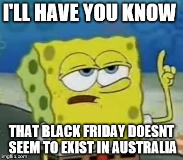 Seriously, the most a store I can find here will offer me 20% off  | I'LL HAVE YOU KNOW THAT BLACK FRIDAY DOESNT SEEM TO EXIST IN AUSTRALIA | image tagged in black friday,memes,ill have you know spongebob | made w/ Imgflip meme maker