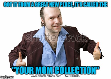 "GOT IT FROM A GREAT NEW PLACE, IT'S CALLED THE ""YOUR MOM COLLECTION"" 