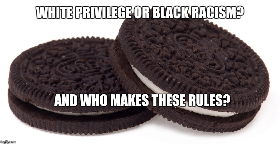 WHITE PRIVILEGE OR BLACK RACISM? AND WHO MAKES THESE RULES? | image tagged in oreos | made w/ Imgflip meme maker