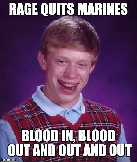 Bad Luck Brian Meme | RAGE QUITS MARINES BLOOD IN, BLOOD OUT AND OUT AND OUT | image tagged in memes,bad luck brian | made w/ Imgflip meme maker