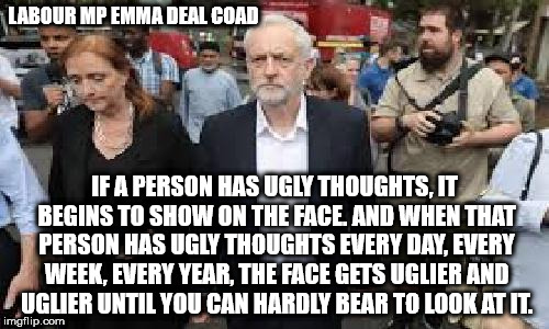 Corbyn Emma Dent Coad - If a person has ugly toughts | LABOUR MP EMMA DEAL COAD IF A PERSON HAS UGLY THOUGHTS, IT BEGINS TO SHOW ON THE FACE. AND WHEN THAT PERSON HAS UGLY THOUGHTS EVERY DAY, EVE | image tagged in labour,corbyn,party of hate,emma dent coad,ugly,if a person has ugly thoughts | made w/ Imgflip meme maker