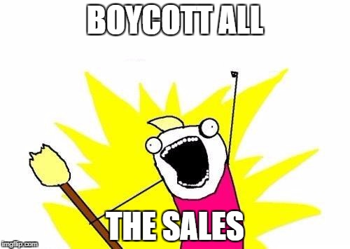 X All The Y Meme | BOYCOTT ALL THE SALES | image tagged in memes,x all the y | made w/ Imgflip meme maker