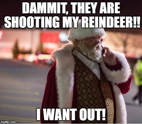 DAMMIT, THEY ARE SHOOTING MY REINDEER!! I WANT OUT! | image tagged in santamallshooting | made w/ Imgflip meme maker
