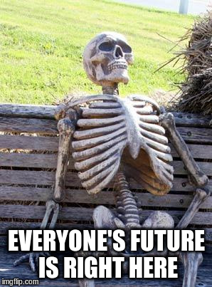 Waiting Skeleton Meme | EVERYONE'S FUTURE IS RIGHT HERE | image tagged in memes,waiting skeleton | made w/ Imgflip meme maker