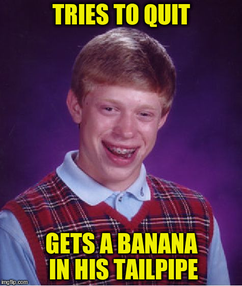 Bad Luck Brian Meme | TRIES TO QUIT GETS A BANANA IN HIS TAILPIPE | image tagged in memes,bad luck brian | made w/ Imgflip meme maker
