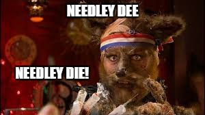 NEEDLEY DEE NEEDLEY DIE! | made w/ Imgflip meme maker