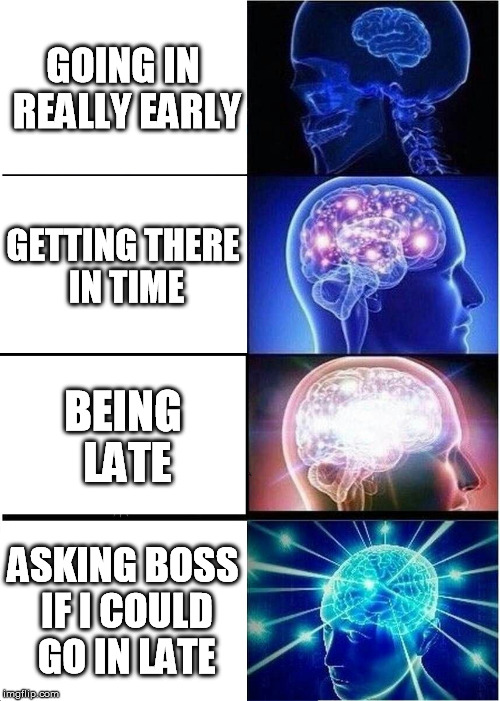 Expanding Brain Meme | GOING IN REALLY EARLY GETTING THERE IN TIME BEING LATE ASKING BOSS IF I COULD GO IN LATE | image tagged in memes,expanding brain | made w/ Imgflip meme maker