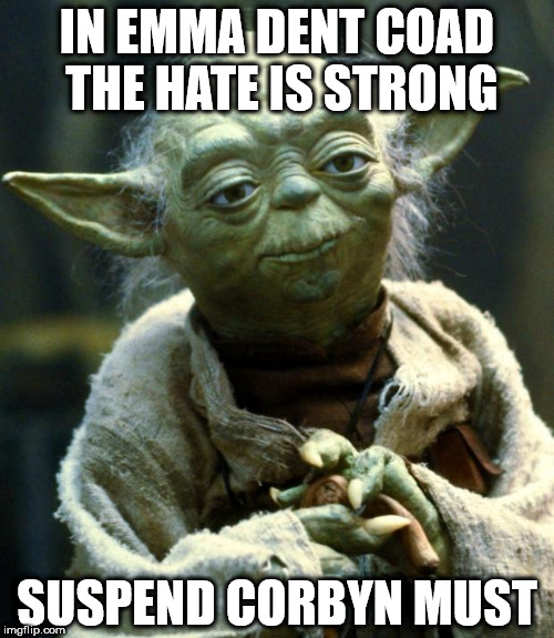 Suspend Emma dent Coad | IN EMMA DENT COAD THE HATE IS STRONG SUSPEND CORBYN MUST | image tagged in memes,star wars yoda,labour,paty of hate,corbyn suspend emma dent coad | made w/ Imgflip meme maker