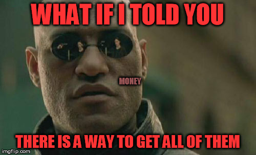 Matrix Morpheus Meme | WHAT IF I TOLD YOU THERE IS A WAY TO GET ALL OF THEM MONEY | image tagged in memes,matrix morpheus | made w/ Imgflip meme maker