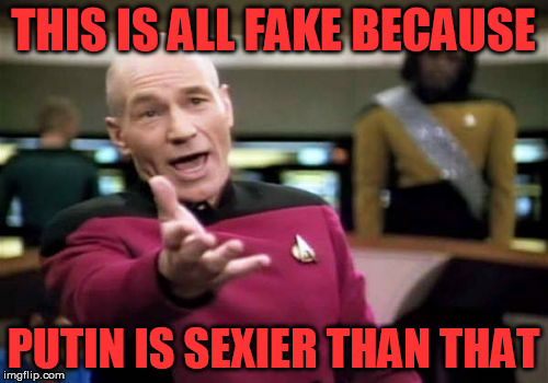 Picard Wtf Meme | THIS IS ALL FAKE BECAUSE PUTIN IS SEXIER THAN THAT | image tagged in memes,picard wtf | made w/ Imgflip meme maker