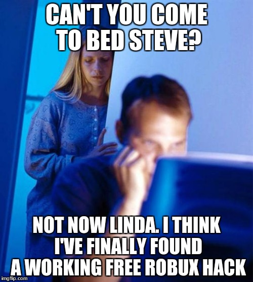 Redditors Wife | CAN'T YOU COME TO BED STEVE? NOT NOW LINDA. I THINK I'VE FINALLY FOUND A WORKING FREE ROBUX HACK | image tagged in memes,redditors wife | made w/ Imgflip meme maker