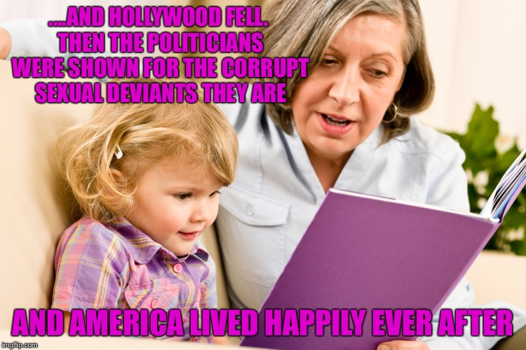 Grandma reading | ....AND HOLLYWOOD FELL. THEN THE POLITICIANS WERE SHOWN FOR THE CORRUPT SEXUAL DEVIANTS THEY ARE AND AMERICA LIVED HAPPILY EVER AFTER | image tagged in grandma reading | made w/ Imgflip meme maker