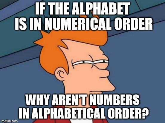Futurama Fry Meme | IF THE ALPHABET IS IN NUMERICAL ORDER WHY AREN'T NUMBERS IN ALPHABETICAL ORDER? | image tagged in memes,futurama fry | made w/ Imgflip meme maker