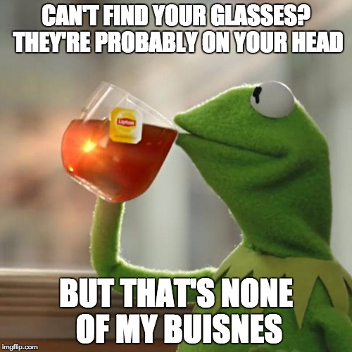 But Thats None Of My Business Meme | CAN'T FIND YOUR GLASSES? THEY'RE PROBABLY ON YOUR HEAD BUT THAT'S NONE OF MY BUISNES | image tagged in memes,but thats none of my business,kermit the frog,bozosword | made w/ Imgflip meme maker