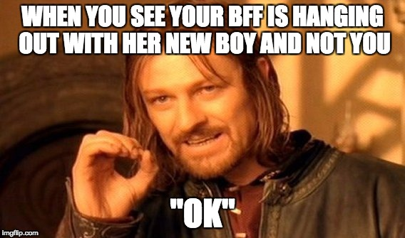 "One Does Not Simply Meme | WHEN YOU SEE YOUR BFF IS HANGING OUT WITH HER NEW BOY AND NOT YOU ""OK"" 