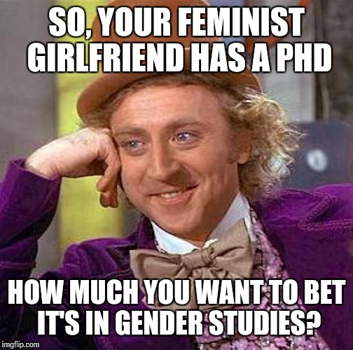 Creepy Condescending Wonka Meme |  SO, YOUR FEMINIST GIRLFRIEND HAS A PHD; HOW MUCH YOU WANT TO BET IT'S IN GENDER STUDIES? | image tagged in memes,creepy condescending wonka | made w/ Imgflip meme maker