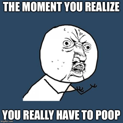 Y U No Meme | THE MOMENT YOU REALIZE YOU REALLY HAVE TO POOP | image tagged in memes,y u no | made w/ Imgflip meme maker