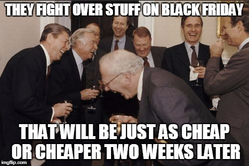 Laughing Men In Suits Meme | THEY FIGHT OVER STUFF ON BLACK FRIDAY THAT WILL BE JUST AS CHEAP OR CHEAPER TWO WEEKS LATER | image tagged in memes,laughing men in suits | made w/ Imgflip meme maker