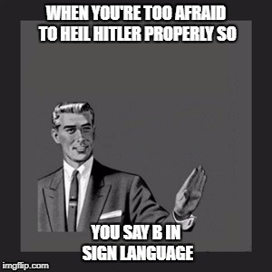 Kill Yourself Guy Meme | WHEN YOU'RE TOO AFRAID TO HEIL HITLER PROPERLY SO YOU SAY B IN SIGN LANGUAGE | image tagged in memes,kill yourself guy | made w/ Imgflip meme maker