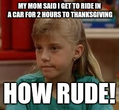 My Thanks Giving | MY MOM SAID I GET TO RIDE IN A CAR FOR 2 HOURS TO THANKSGIVING HOW RUDE! | image tagged in thanksgiving,full house,stephanie,how rude | made w/ Imgflip meme maker